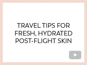 TRAVEL TIPS FOR FRESH, HYDRATED, POST-FLIGHT SKIN